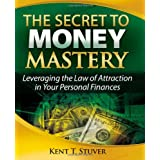 The Secret to Money Mastery: Leveraging the Law of Attraction in Your Personal Finances ~ Kent T. Stuver