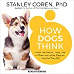 How Dogs Think: What the World Looks Like to Them and Why They Act the Way They Do | Stanley Coren