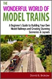 The Wonderful World of Model Trains: A Beginners Guide to Building Your Own Model Railways and Creating Stunning Sceneries & Layouts