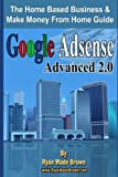 Google Adsense Advanced 2.0: The Home Based Business & Make Money From Home Guide