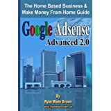 Google Adsense Advanced 2.0: The Home Based Business & Make Money From Home Guide ~ Ryan Wade Brown