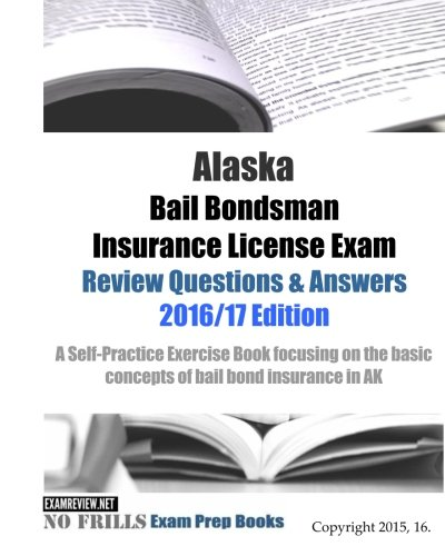 Alaska Bail Bondsman Insurance License Exam Review Questions & Answers 2016/17 Edition: A Self-Practice Exercise Book focusing on the basic concepts of bail bond insurance in AK PDF