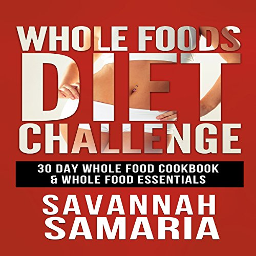 Whole Foods Diet Challenge: 30 Day Whole Food Cookbook by Savannah Samaria