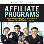 Affiliate Programs: Techniques on How to Make More Money with Affiliate Programs | Sam Wittle