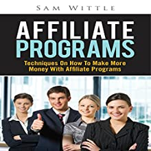 Affiliate Programs: Techniques on How to Make More Money with Affiliate Programs (       UNABRIDGED) by Sam Wittle Narrated by Bobby Brill