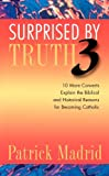img - for Surprised by Truth 3: 10 More Converts Explain the Biblical and Historical Reasons for Becoming Catholic (v. 3) book / textbook / text book