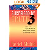 Surprised by Truth 3: 10 More Converts Explain the Biblical and Historical Reasons for Becoming Catholic (v. 3...
