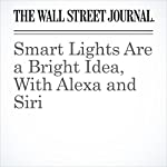 Smart Lights Are a Bright Idea, With Alexa and Siri | Geoffrey A. Fowler