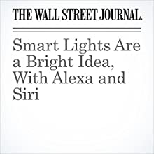 Smart Lights Are a Bright Idea, With Alexa and Siri Other by Geoffrey A. Fowler Narrated by Alexander Quincy