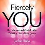Fiercely You: Be Fabulous and Confident by Thinking Like a Drag Queen | Jackie Huba,Shelly Stewart Kronbergs