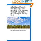 A British officer in the Balkans; the account of a journey through Dalmatia, Montenegro, Turkey in A