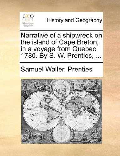 Narrative of a shipwreck on the island of Cape Breton, in a voyage from Quebec 1780. By S. W. Prenties, ...