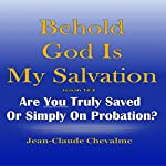 Behold God Is My Salvation!: Isaiah 12:2: Are You Truly Saved or Simply on Probation | Jean Claude Chevalme