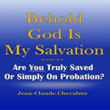 Behold God Is My Salvation!: Isaiah 12:2: Are You Truly Saved or Simply on Probation (       UNABRIDGED) by Jean Claude Chevalme Narrated by Gregory Allen Siders