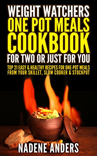 Weight Watchers One-Pot Meals Cookbook for Two or Just For You. Top 20 Easy & Healthy Recipes for One-Pot Meals  From Your Skillet, Slow Cooker & Stockpot: (low calorie cookbook, one pot meals) by Nadene Anders