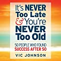 It's Never Too Late And You're Never Too Old: 50 People Who Found Success After 50 (       UNABRIDGED) by Vic Johnson Narrated by Erik Synnestvedt