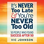 It's Never Too Late And You're Never Too Old: 50 People Who Found Success After 50 | Vic Johnson