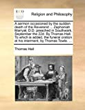 A sermon occasioned by the sudden death of the Reverend ... Zephaniah Marryat, D.D. preached in Southwark, September the 22d. By Thomas Hall. To which ... at his interment, by Thomas Towle. ... (1140896474) by Hall, Thomas