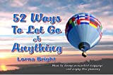 52 Ways To Let Go of Anything:How to Dump Unwanted Baggage and Enjoy the Journey