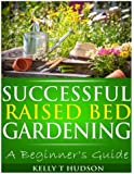 Successful Raised Bed Gardening: A Beginner?s Guide