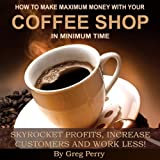 img - for How to Make Maximum Money with Your Coffee Shop: Skyrocket Profits, Increase Customers, and Work Less! book / textbook / text book