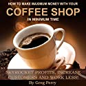 How to Make Maximum Money with Your Coffee Shop: Skyrocket Profits, Increase Customers, and Work Less! (       UNABRIDGED) by Greg Perry Narrated by Greg Perry