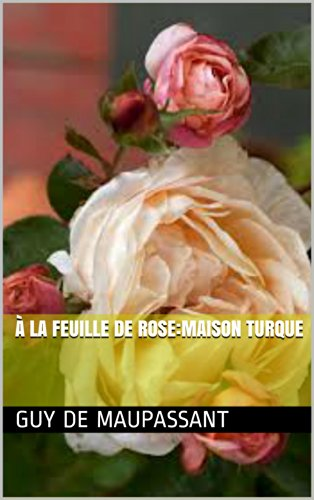 Maupassant, Guy de - À la feuille de rose:Maison turque (French Edition)