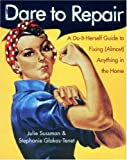 Dare to Repair: A Do-it-Herself Guide to Fixing (Almost) Anything in the Home (0060959843) by Sussman, Julie