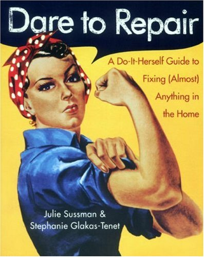 Dare to Repair: A Do-it-Herself Guide to Fixing (Almost) Anything in the Home, Julie Sussman, Stephanie Glakas-Tenet