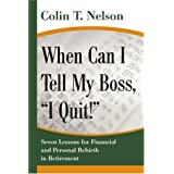"When Can I Tell My Boss, ""I Quit!"": Seven Lessons for Financial and Personal Rebirth in Retirement ~ Colin Nelson"
