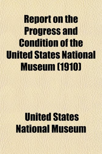Report on the Progress and Condition of the United States National Museum (1910)