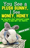You See a Plush Bunny, I See Money, Honey - The Amazon & eBay Merchants Guide to New & Used Soft Toy Profits