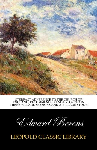 Stedfast adherence to the Church of England, recommended and enforced in three village sermons and a village story PDF
