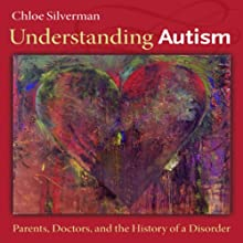 Understanding Autism: Parents, Doctors, and the History of a Disorder (       UNABRIDGED) by Chloe Silverman Narrated by Margie Lenhart