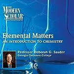 The Modern Scholar: Elemental Matters: An Introduction to Chemistry | Professor Deborah G. Sauder