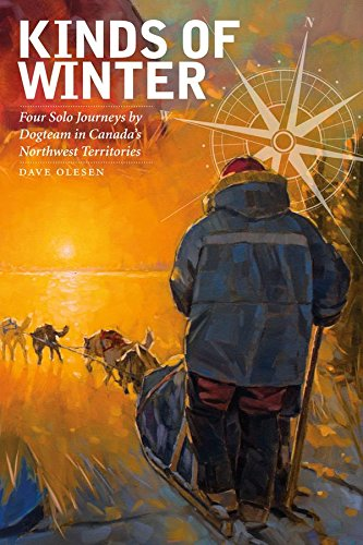 Download Kinds of Winter: Four Solo Journeys by Dogteam in Canada's Northwest Territories (Life Writing)