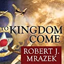 To Kingdom Come: An Epic Saga of Survival in the Air War Over Germany (       UNABRIDGED) by Robert J. Mrazek Narrated by David Drummond