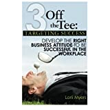 3 Off the Tee: Targeting Success: Develop the Right Business Attitude to Be Successful in the Workplaceby Lorii Myers