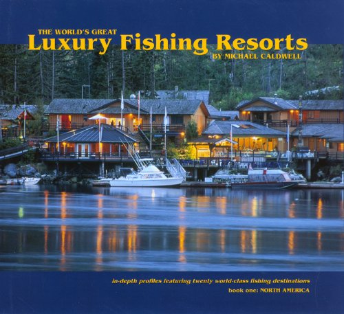 The World's Great Luxury Fishing Resorts: In-depth Profiles Featuring Twenty World-Class Fishing Destinations