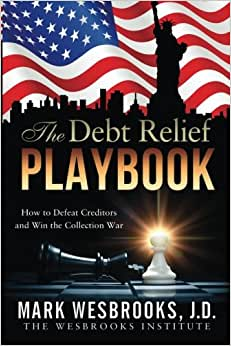 The Debt Relief Playbook: How To Defeat Creditors And Win The Collection War (Legal Playbooks) (Volume 1)