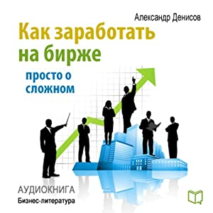 Kak zarabotat' na birzhe. Prosto o slozhnom [How to Make Money on the Stock Exchange: Just About the Complex] Audiobook