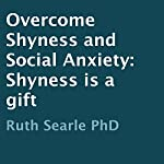 Overcome Shyness and Social Anxiety: Shyness Is a Gift | Ruth Searle PhD