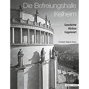Die Befreiungshalle Kelheim: Geschichte - Mythos - Gegenwart (Regensburger Studien zur Kunstgeschichte)