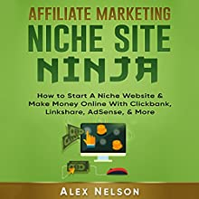 Affiliate Marketing Niche Site Ninja: How to Start a Niche Website & Make Money Online with Clickbank, Linkshare, AdSense, & More Audiobook by Alex Nelson Narrated by Mutt Rogers
