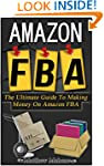 Amazon FBA: The Ultimate Guide To Mak...
