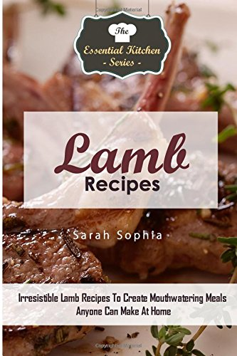 Lamb Recipes: Irresistible Lamb Recipes To Create Mouthwatering Meals Anyone Can Make At Home (The Essential Kitchen Series) (Volume 89) by Sarah Sophia