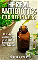 Herbal Antibiotics and Antivirals for Beginners: 10 Little Known Benefits that Can Get You Off the Pills and Living Life Naturally (Herbal Antibiotics ... Control of Your Health) (English Edition)