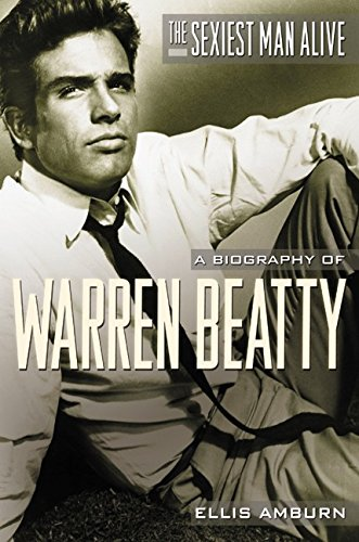 The Sexiest Man Alive: A Biography of Warren Beatty PDF