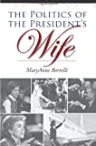 The Politics of the Presidents Wife (Joseph V. Hughes Jr. and Holly O. Hughes Series on the Presidency and Leadership)
