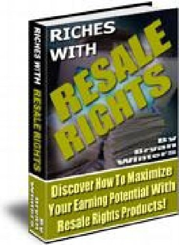 Resale Rights: RIches With Resale Rights. Discover How To Maximize Your Earning Potential With Resale Rights Products! AAA+++